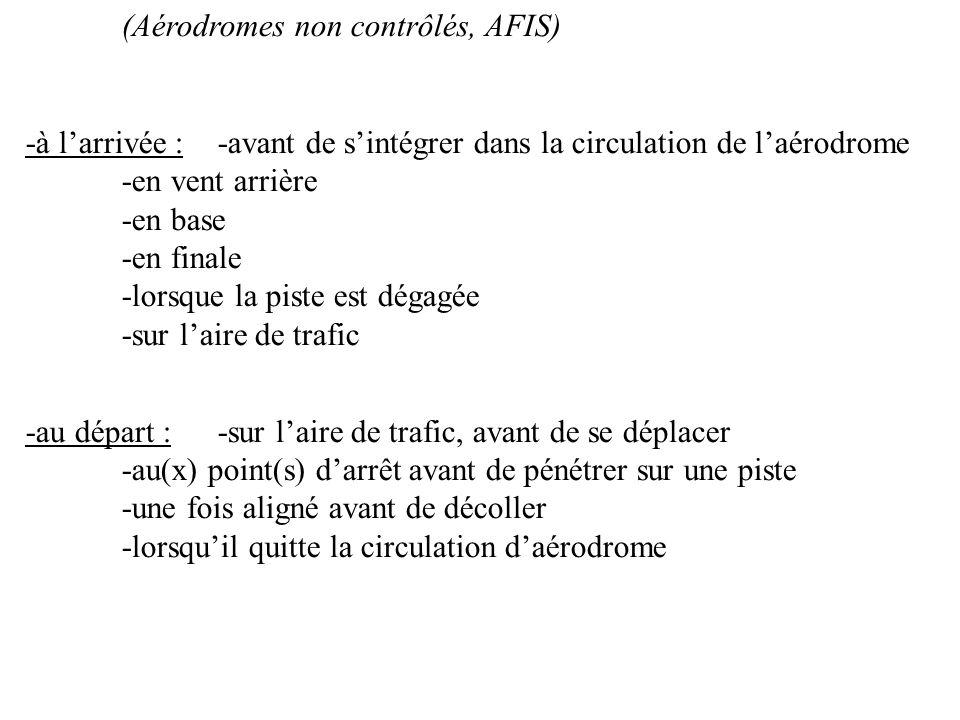 (Aérodromes non contrôlés, AFIS) -à larrivée :-avant de sintégrer dans la circulation de laérodrome -en vent arrière -en base -en finale -lorsque la p