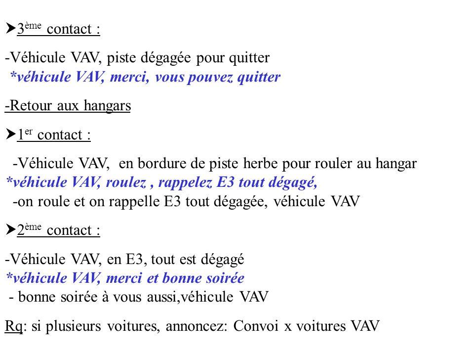 3 ème contact : -Véhicule VAV, piste dégagée pour quitter *véhicule VAV, merci, vous pouvez quitter -Retour aux hangars 1 er contact : -Véhicule VAV,