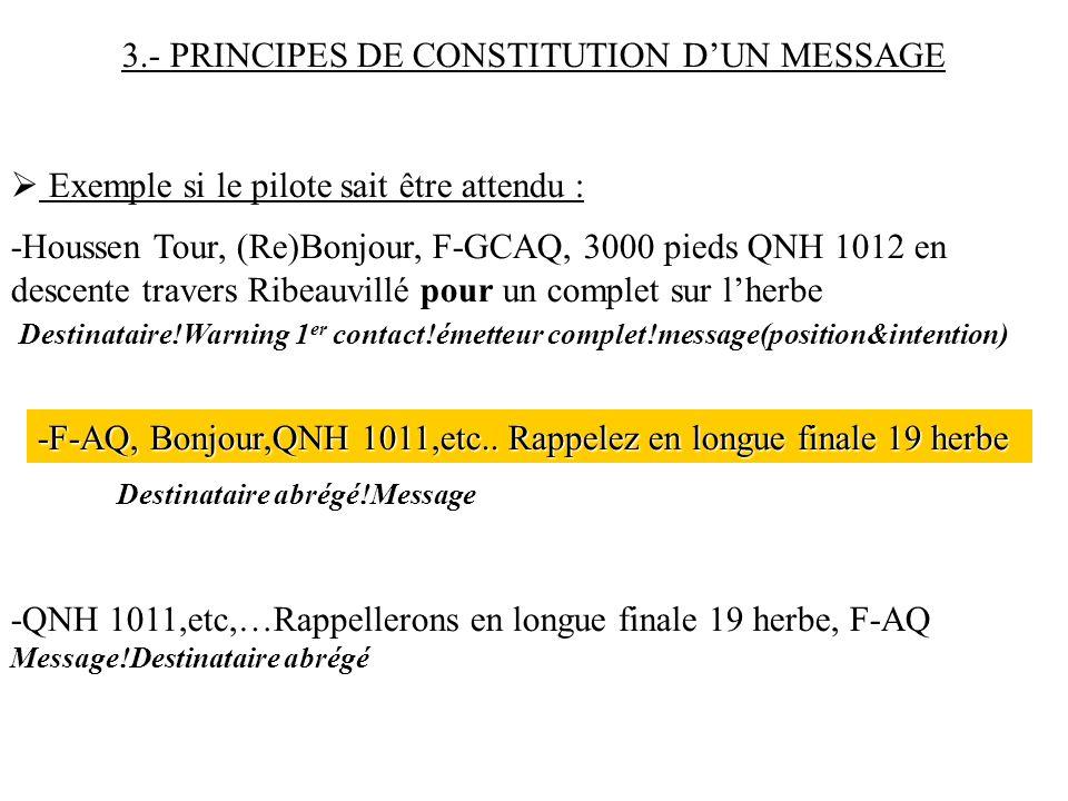 3.- PRINCIPES DE CONSTITUTION DUN MESSAGE Exemple si le pilote sait être attendu : -Houssen Tour, (Re)Bonjour, F-GCAQ, 3000 pieds QNH 1012 en descente