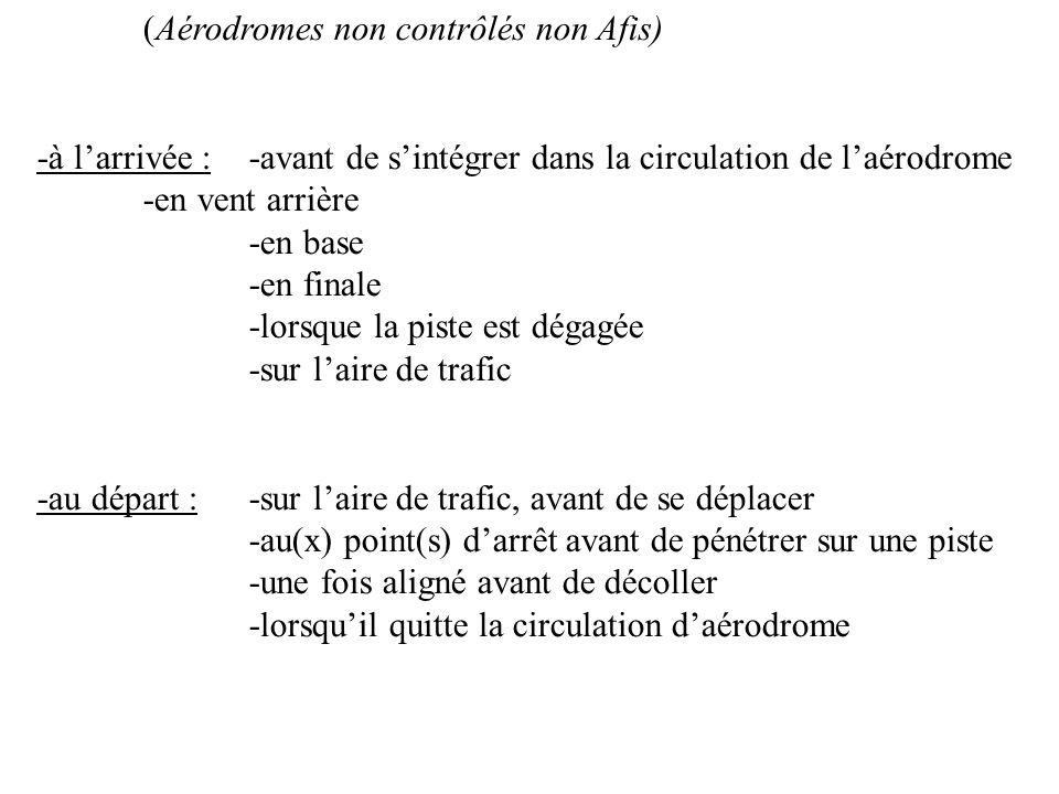 (Aérodromes non contrôlés non Afis) -à larrivée :-avant de sintégrer dans la circulation de laérodrome -en vent arrière -en base -en finale -lorsque l