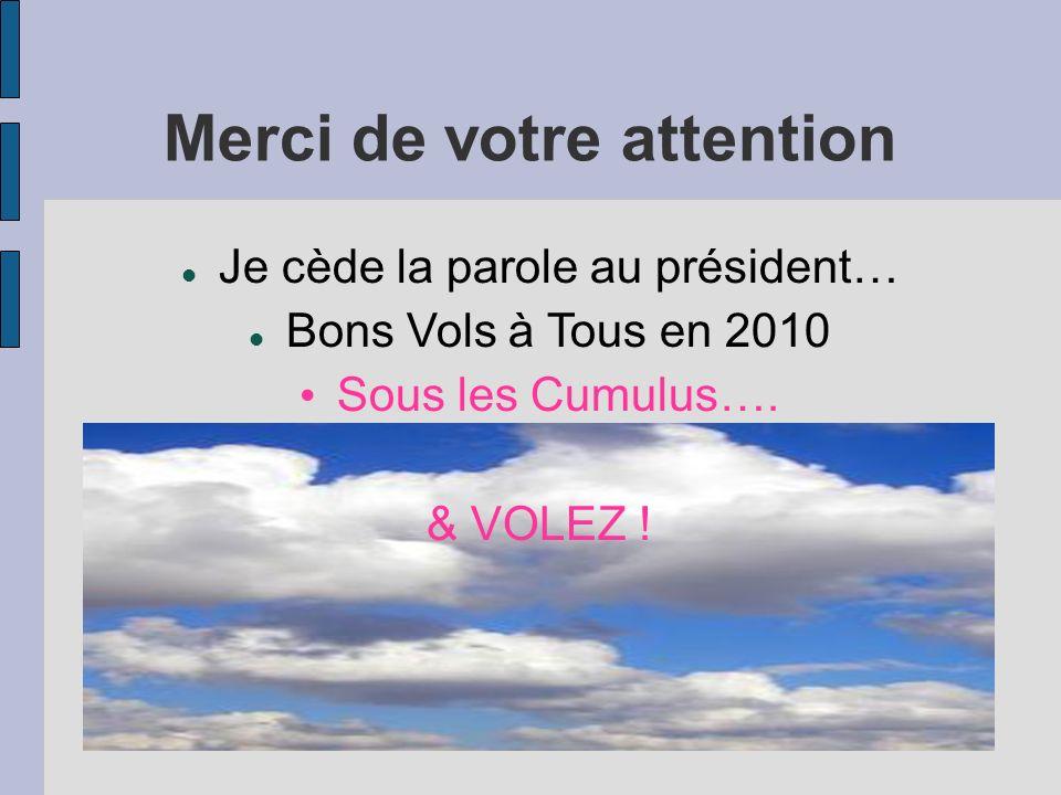 Merci de votre attention Je cède la parole au président… Bons Vols à Tous en 2010 Sous les Cumulus…. & VOLEZ !