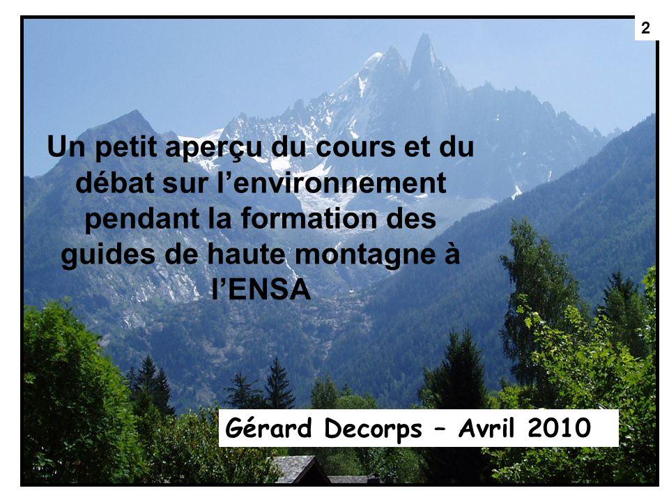 2 Un petit aperçu du cours et du débat sur lenvironnement pendant la formation des guides de haute montagne à lENSA Gérard Decorps – Avril 2010 2