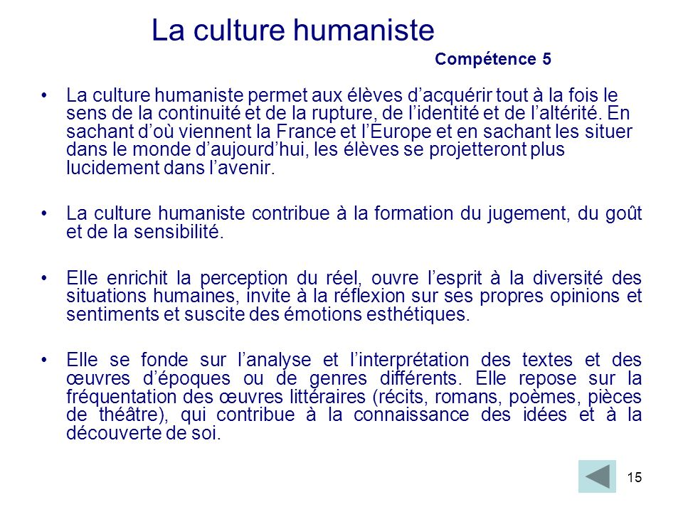 15 La culture humaniste Compétence 5 La culture humaniste permet aux élèves dacquérir tout à la fois le sens de la continuité et de la rupture, de lid