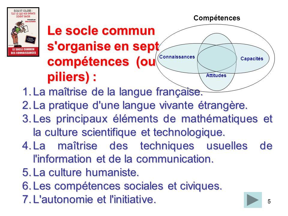 5 1.La maîtrise de la langue française. 2.La pratique d'une langue vivante étrangère. 3.Les principaux éléments de mathématiques et la culture scienti