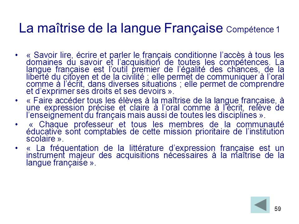 59 La maîtrise de la langue Française Compétence 1 « Savoir lire, écrire et parler le français conditionne laccès à tous les domaines du savoir et lac