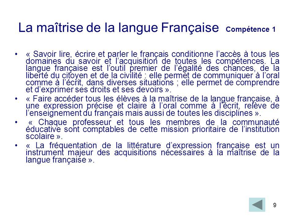 9 La maîtrise de la langue Française Compétence 1 « Savoir lire, écrire et parler le français conditionne laccès à tous les domaines du savoir et lacq