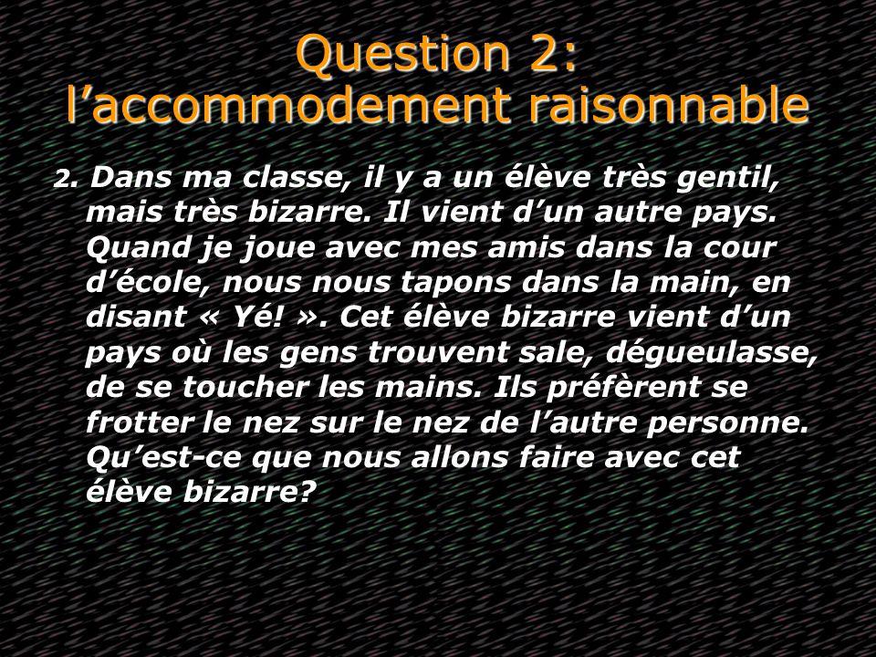 Question 2: laccommodement raisonnable 2. Dans ma classe, il y a un élève très gentil, mais très bizarre. Il vient dun autre pays. Quand je joue avec
