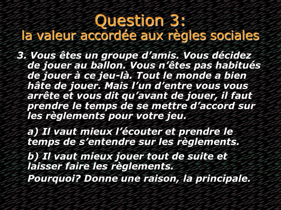 Question 3: la valeur accordée aux règles sociales 3. Vous êtes un groupe damis. Vous décidez de jouer au ballon. Vous nêtes pas habitués de jouer à c