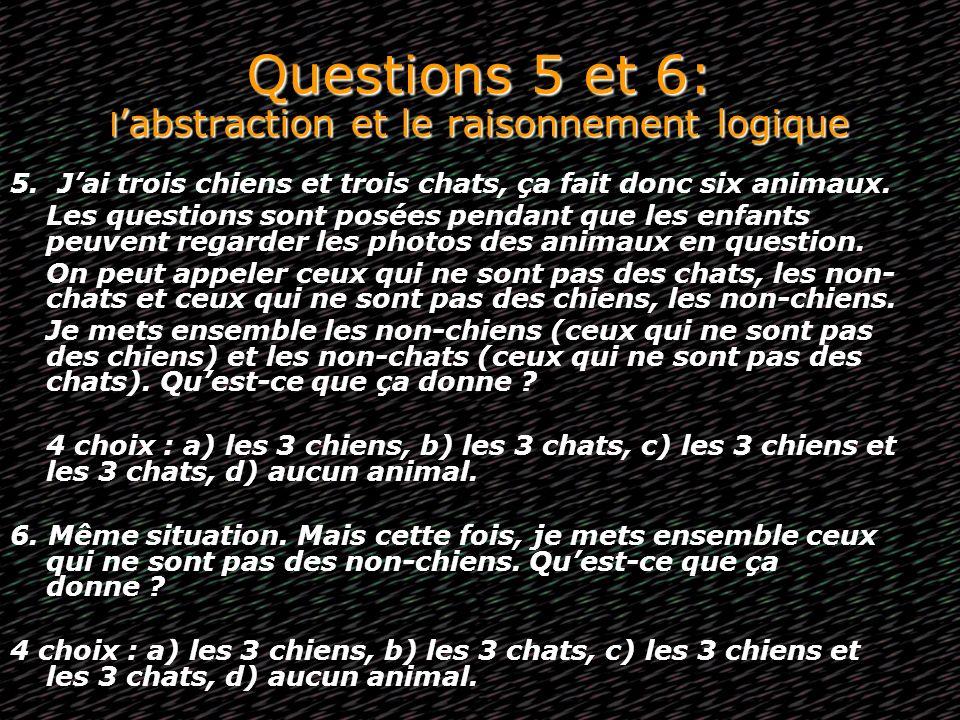Questions 5 et 6: l abstraction et le raisonnement logique 5. Jai trois chiens et trois chats, ça fait donc six animaux. Les questions sont posées pen