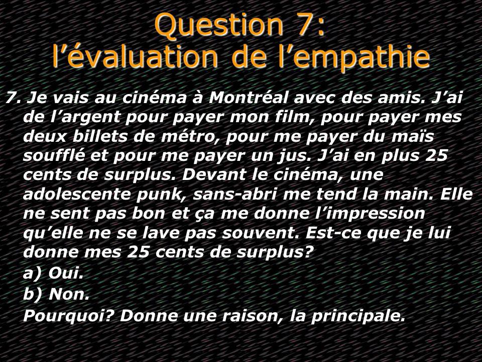Question 7: lévaluation de lempathie 7. Je vais au cinéma à Montréal avec des amis. Jai de largent pour payer mon film, pour payer mes deux billets de
