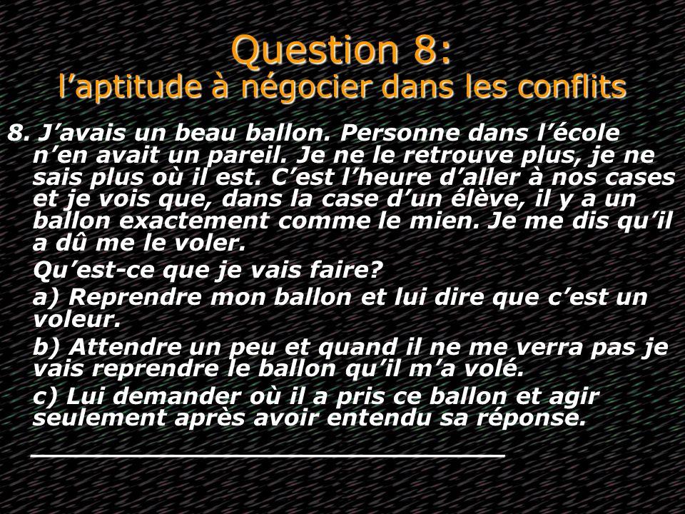 Question 8: laptitude à négocier dans les conflits 8. Javais un beau ballon. Personne dans lécole nen avait un pareil. Je ne le retrouve plus, je ne s