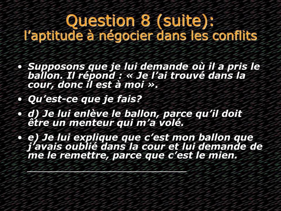 Question 8 (suite): laptitude à négocier dans les conflits Supposons que je lui demande où il a pris le ballon. Il répond : « Je lai trouvé dans la co