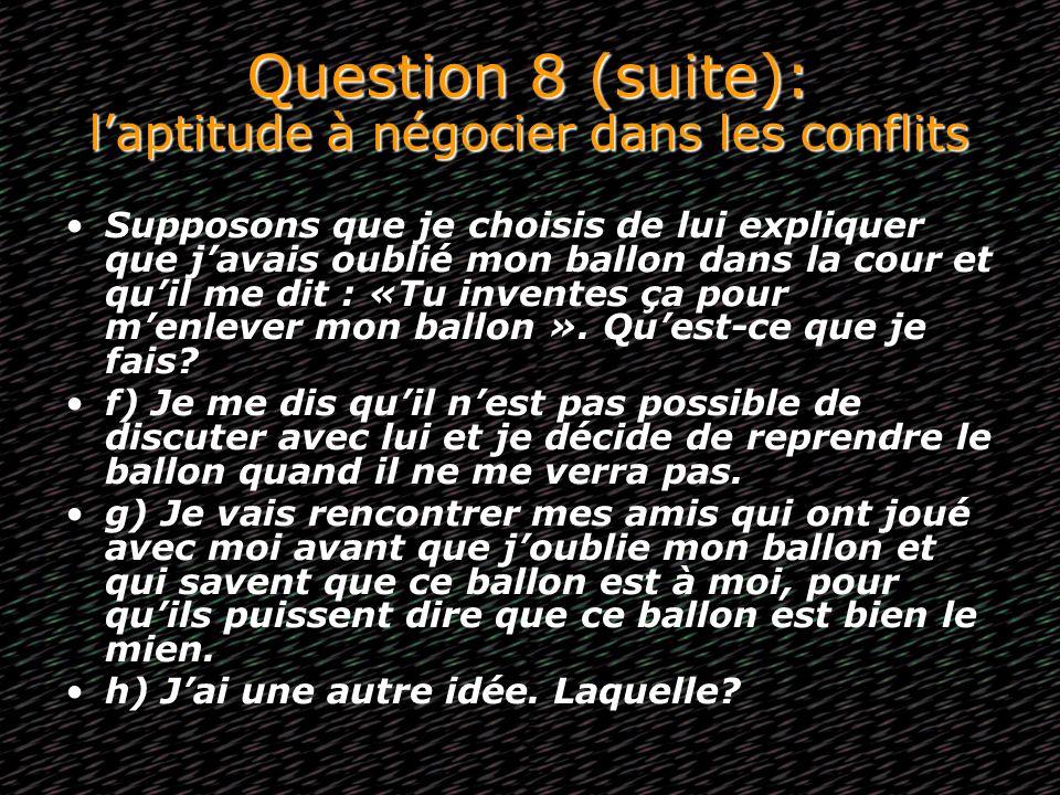 Question 8 (suite): laptitude à négocier dans les conflits Supposons que je choisis de lui expliquer que javais oublié mon ballon dans la cour et quil