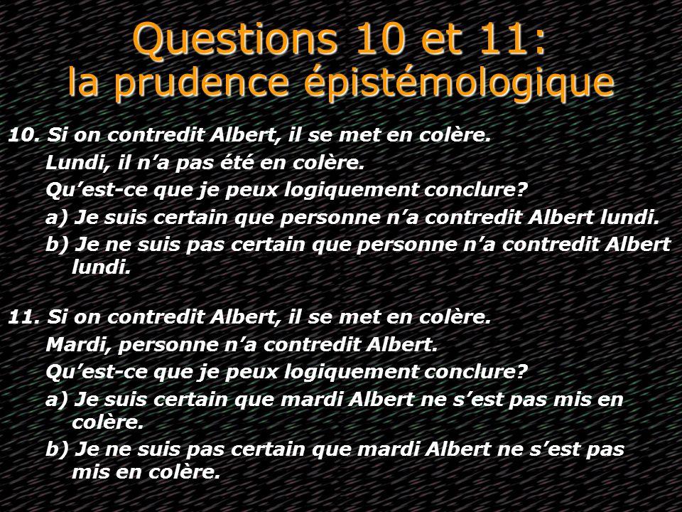 Questions 10 et 11: la prudence épistémologique 10. Si on contredit Albert, il se met en colère. Lundi, il na pas été en colère. Quest-ce que je peux