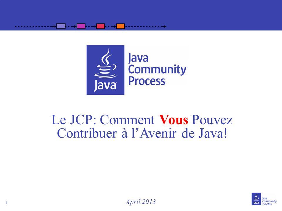 1 Le JCP: Comment Vous Pouvez Contribuer à lAvenir de Java! April 2013