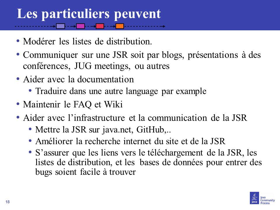 18 Les particuliers peuvent Modérer les listes de distribution. Communiquer sur une JSR soit par blogs, présentations à des conférences, JUG meetings,