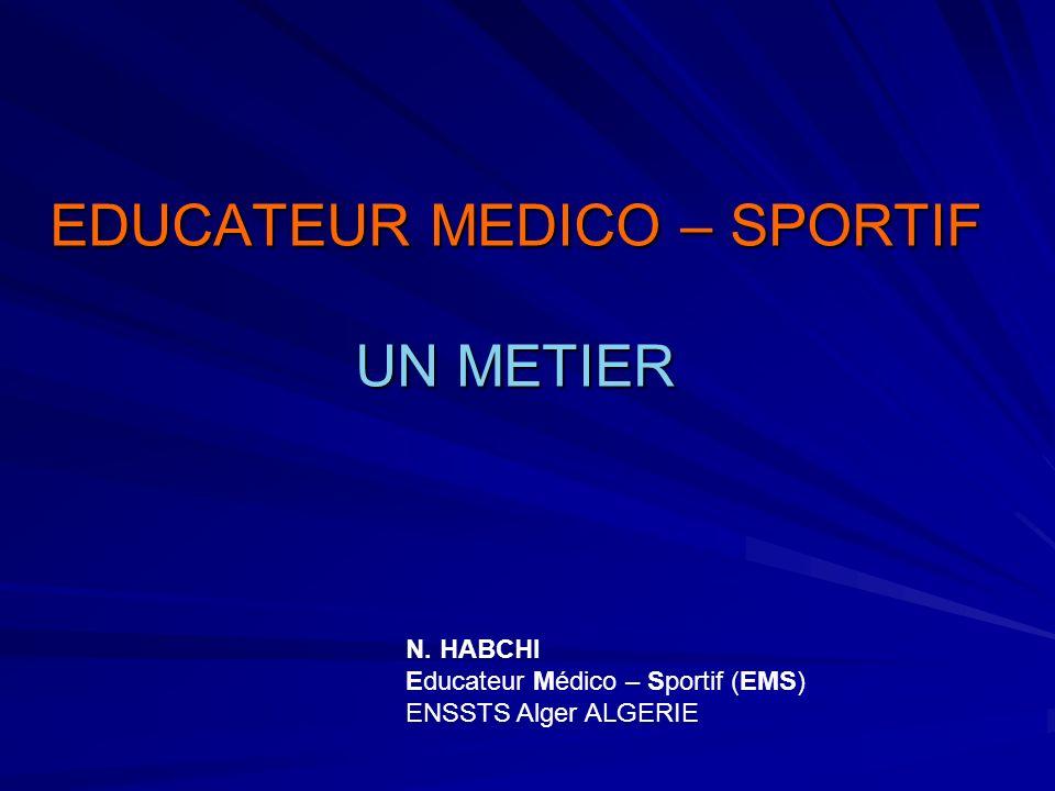 EDUCATEUR MEDICO – SPORTIF UN METIER N. HABCHI Educateur Médico – Sportif (EMS) ENSSTS Alger ALGERIE