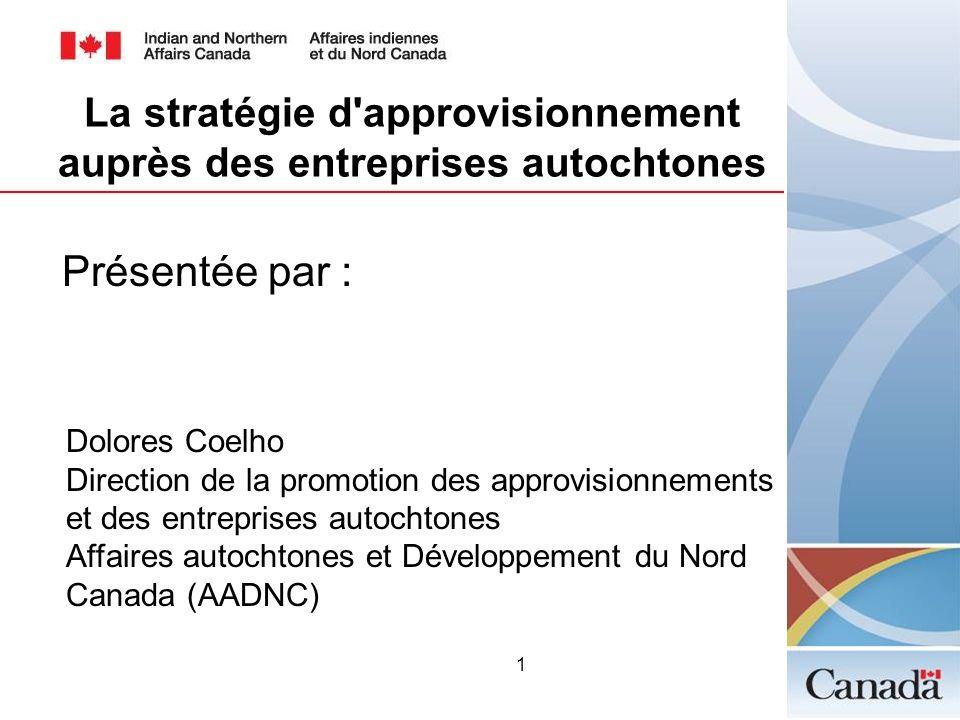 1 Présentée par : Dolores Coelho Direction de la promotion des approvisionnements et des entreprises autochtones Affaires autochtones et Développement