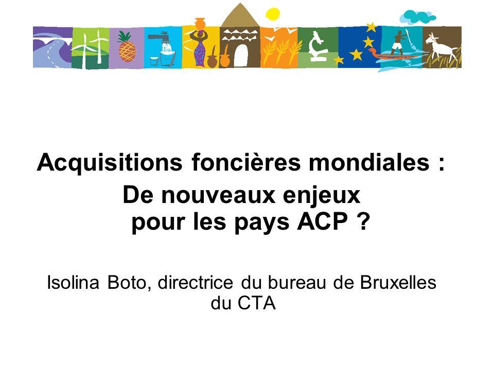 Acquisitions foncières mondiales : De nouveaux enjeux pour les pays ACP ? Isolina Boto, directrice du bureau de Bruxelles du CTA