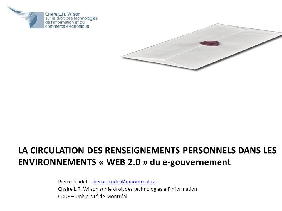 LA CIRCULATION DES RENSEIGNEMENTS PERSONNELS DANS LES ENVIRONNEMENTS « WEB 2.0 » du e-gouvernement Pierre Trudel - pierre.trudel@umontreal.capierre.tr