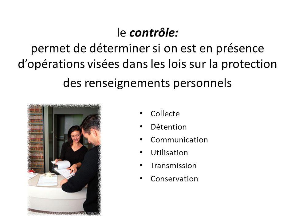 le contrôle: permet de déterminer si on est en présence dopérations visées dans les lois sur la protection des renseignements personnels Collecte Déte