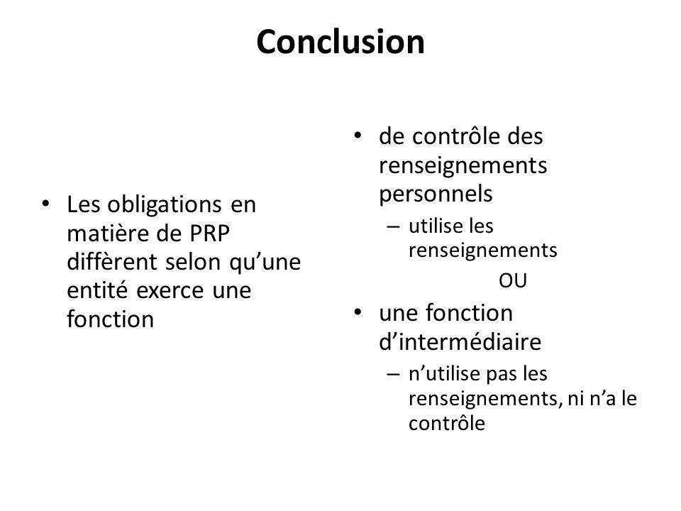 Conclusion Les obligations en matière de PRP diffèrent selon quune entité exerce une fonction de contrôle des renseignements personnels – utilise les