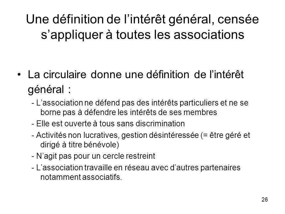 26 Une définition de lintérêt général, censée sappliquer à toutes les associations La circulaire donne une définition de lintérêt général : - Lassocia
