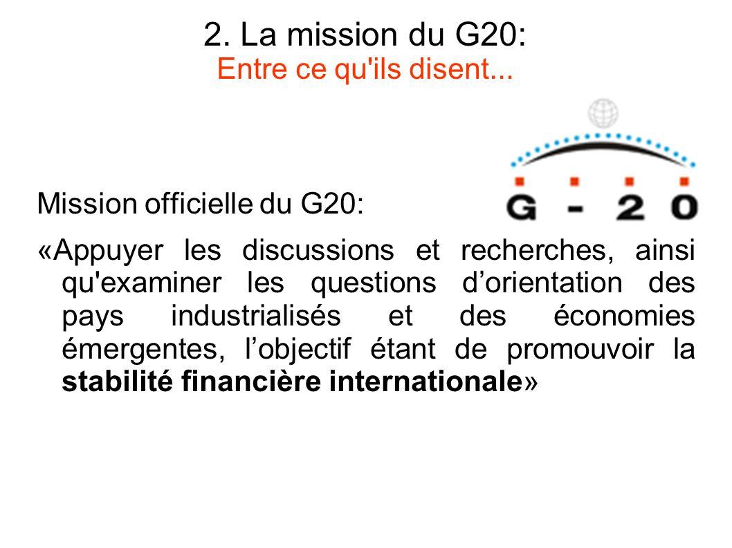 2. La mission du G20: Entre ce qu'ils disent... Mission officielle du G20: «Appuyer les discussions et recherches, ainsi qu'examiner les questions dor