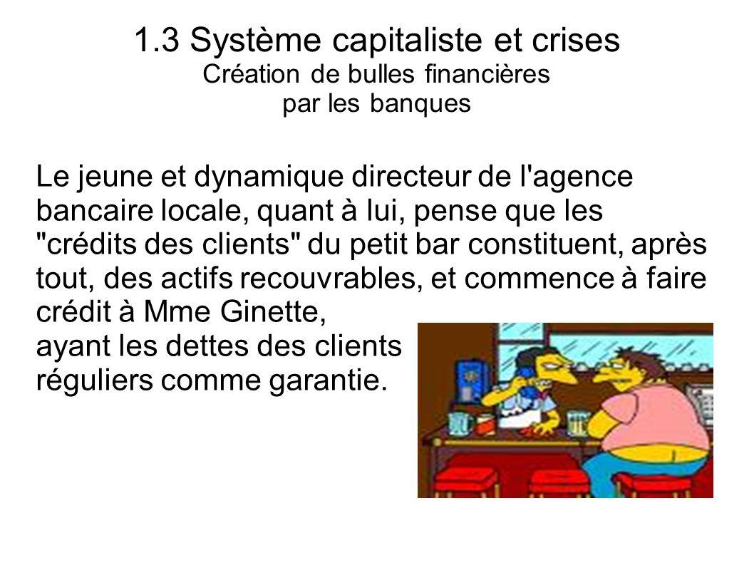 1.3 Système capitaliste et crises Création de bulles financières par les banques Le jeune et dynamique directeur de l'agence bancaire locale, quant à