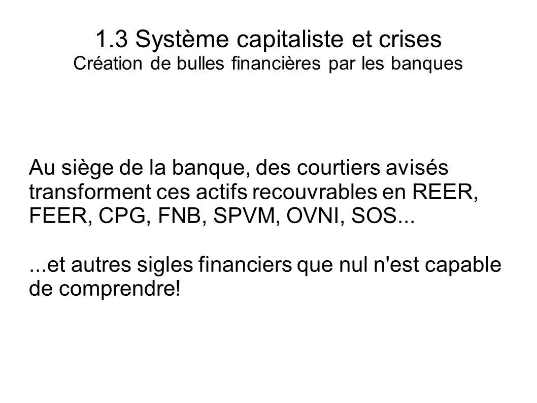 1.3 Système capitaliste et crises Création de bulles financières par les banques Au siège de la banque, des courtiers avisés transforment ces actifs r