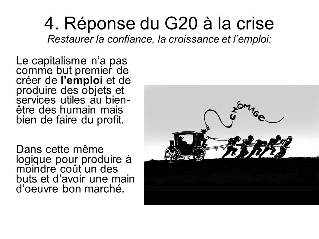 4. Réponse du G20 à la crise Restaurer la confiance, la croissance et lemploi: Le capitalisme na pas comme but premier de créer de lemploi et de produ