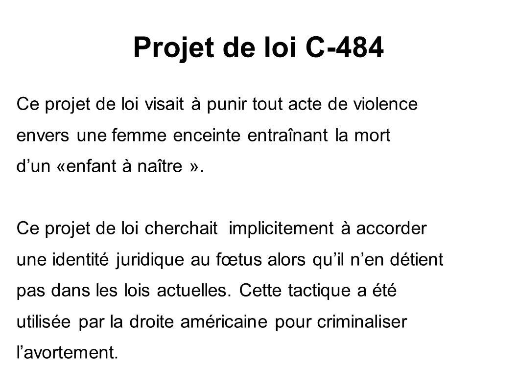 Projet de loi C-484 Ce projet de loi visait à punir tout acte de violence envers une femme enceinte entraînant la mort dun «enfant à naître ». Ce proj
