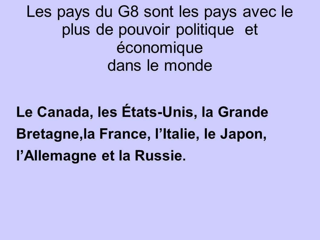 Les pays du G8 sont les pays avec le plus de pouvoir politique et économique dans le monde Le Canada, les États-Unis, la Grande Bretagne,la France, lI