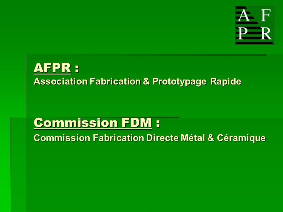 Commission FDM F abrication D irecte M étal Lancée en décembre 2005 Objectif : Contribuer à lutilisation des matériaux et des procédés de Fabrication Directe en phase avec les contraintes de qualité de lindustrie.