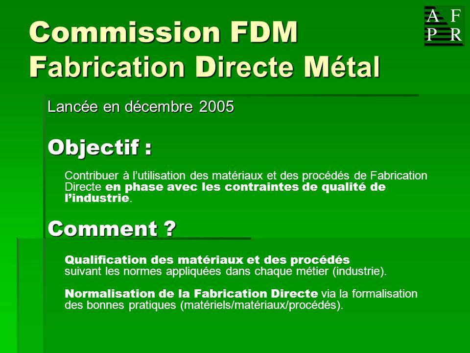 Commission FDM F abrication D irecte M étal Lancée en décembre 2005 Objectif : Contribuer à lutilisation des matériaux et des procédés de Fabrication