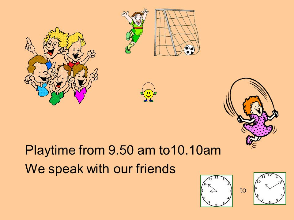 Playtime from 9.50 am to10.10am We speak with our friends to