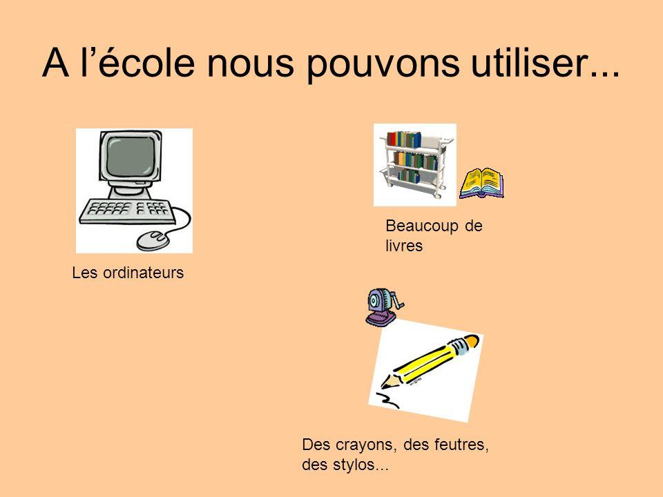 A lécole nous pouvons utiliser... Les ordinateurs Beaucoup de livres Des crayons, des feutres, des stylos...
