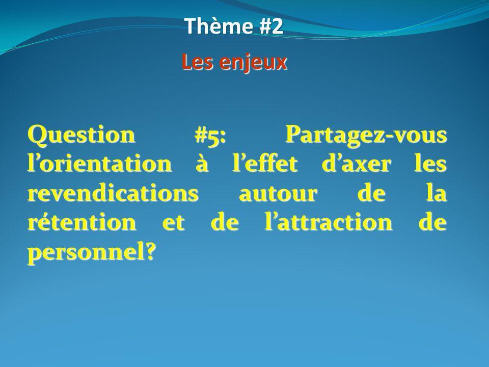 Question #5: Partagez-vous lorientation à leffet daxer les revendications autour de la rétention et de lattraction de personnel? Thème #2 Les enjeux