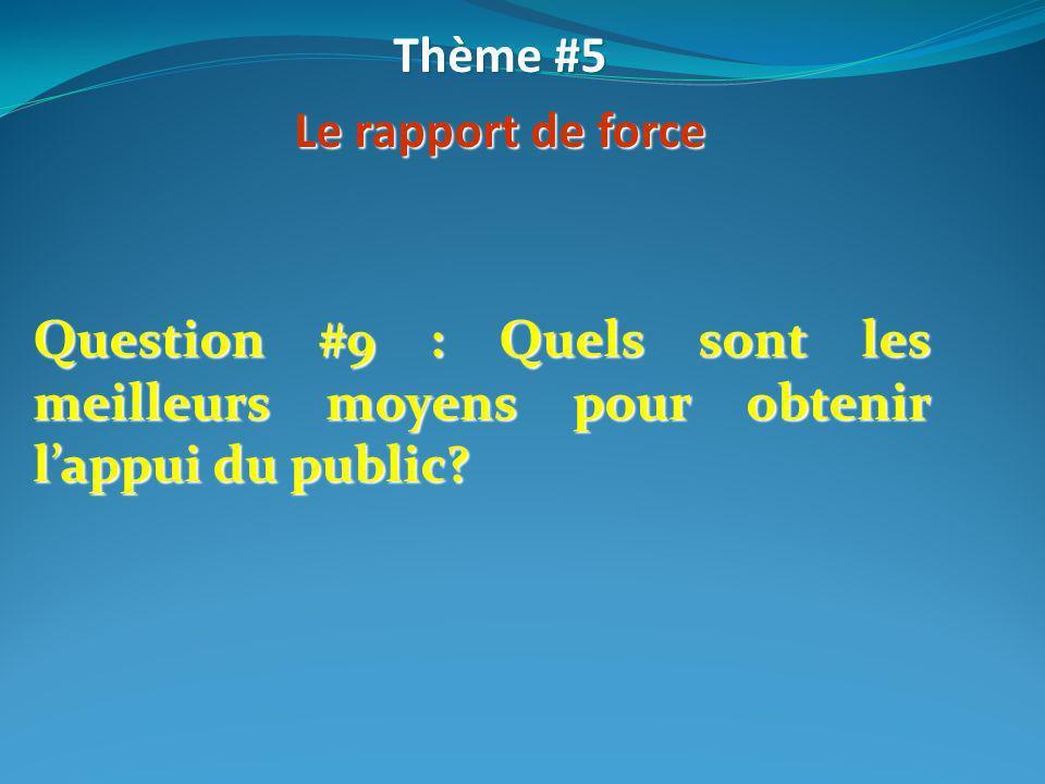 Question #9 : Quels sont les meilleurs moyens pour obtenir lappui du public? Thème #5 Le rapport de force