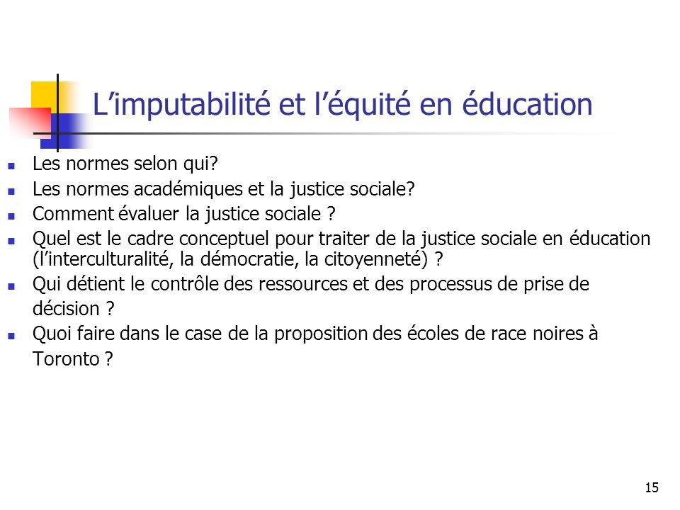 15 Limputabilité et léquité en éducation Les normes selon qui? Les normes académiques et la justice sociale? Comment évaluer la justice sociale ? Quel