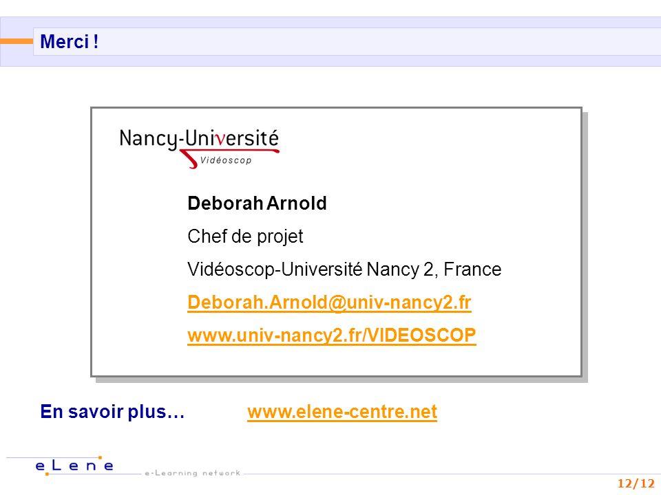 12/12 Merci ! Deborah Arnold Chef de projet Vidéoscop-Université Nancy 2, France Deborah.Arnold@univ-nancy2.fr www.univ-nancy2.fr/VIDEOSCOP www.elene-