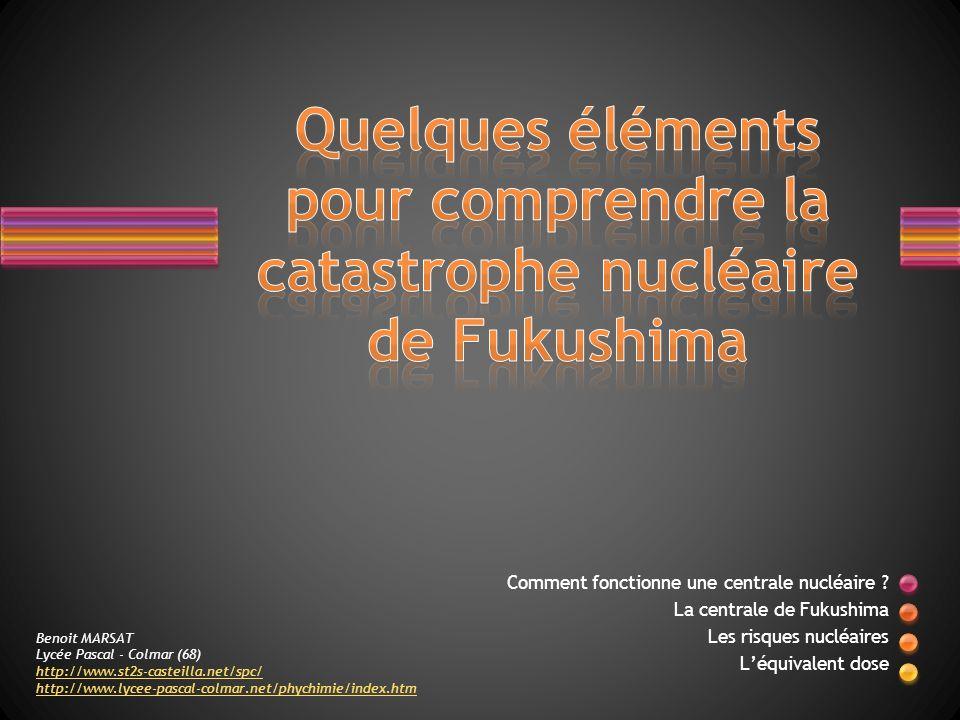 Comment fonctionne une centrale nucléaire ? La centrale de Fukushima Les risques nucléaires Léquivalent dose Benoit MARSAT Lycée Pascal - Colmar (68)