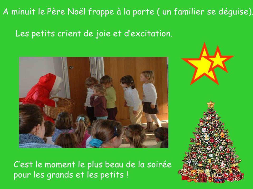 A minuit le Père Noël frappe à la porte ( un familier se déguise). Les petits crient de joie et dexcitation. Cest le moment le plus beau de la soirée
