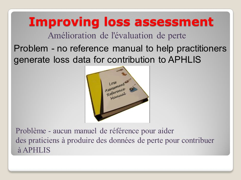 Improving loss assessment Problem - no reference manual to help practitioners generate loss data for contribution to APHLIS Amélioration de l'évaluati
