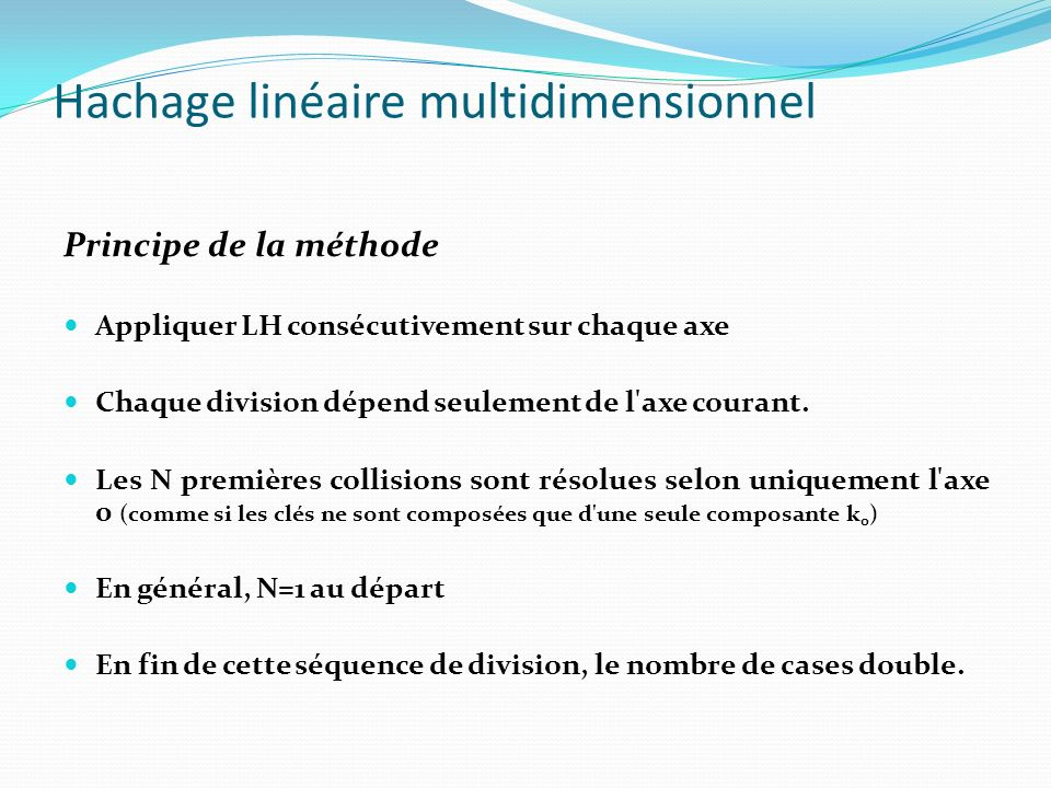 Hachage linéaire multidimensionnel Principe de la méthode Par la suite, si des collisions apparaissent, elles sont résolues le long de l axe 1, jusqu à ce que le fichier double de nouveau.