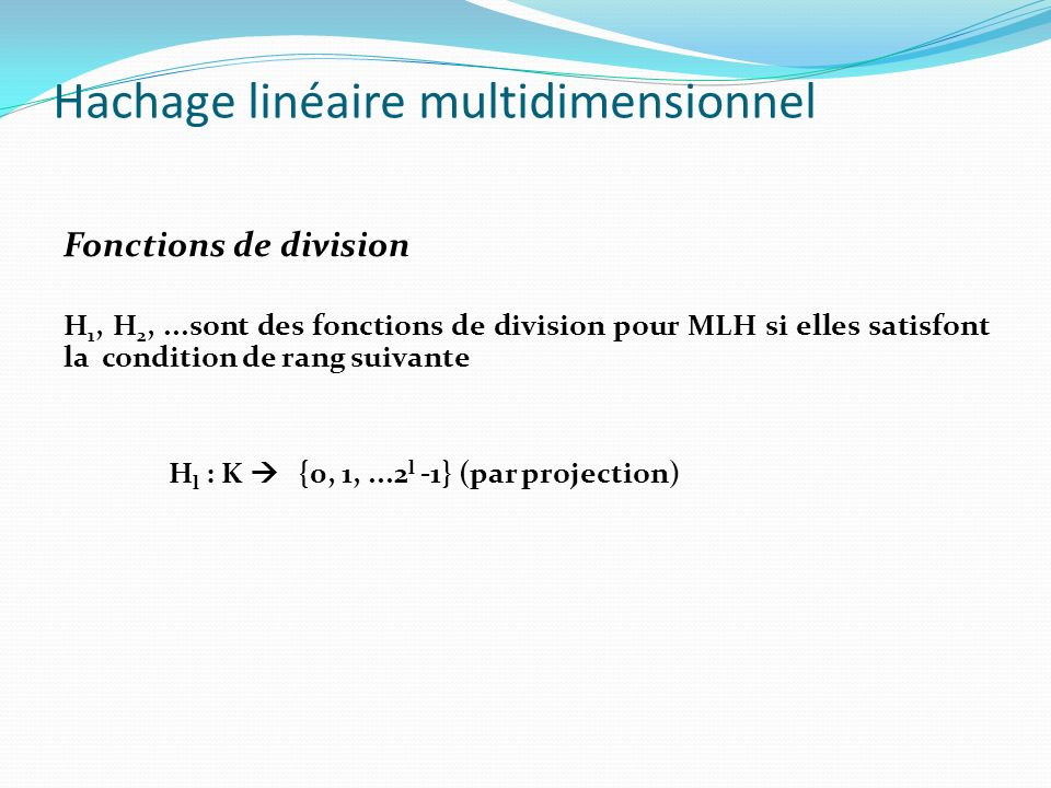Hachage linéaire multidimensionnel Fonctions de division H 1, H 2,...sont des fonctions de division pour MLH si elles satisfont la condition de division suivante: Pour chaque niveau l du fichier avec l = L d + r et pour chaque clé k de K : H l+1 (k) = H l (k) ou bien H l+1 (k) =(h L+1 (k 0 ),..., h L+1 (k r-1 ), h L (k r )+2 L, h L (k r+1 )...h L (k d-1 ) = H l (k) + ( 0, 0,...,2 L, 0, 0,....) Noter que : h L+1 (k r ) = h L (k r ) + 2 L