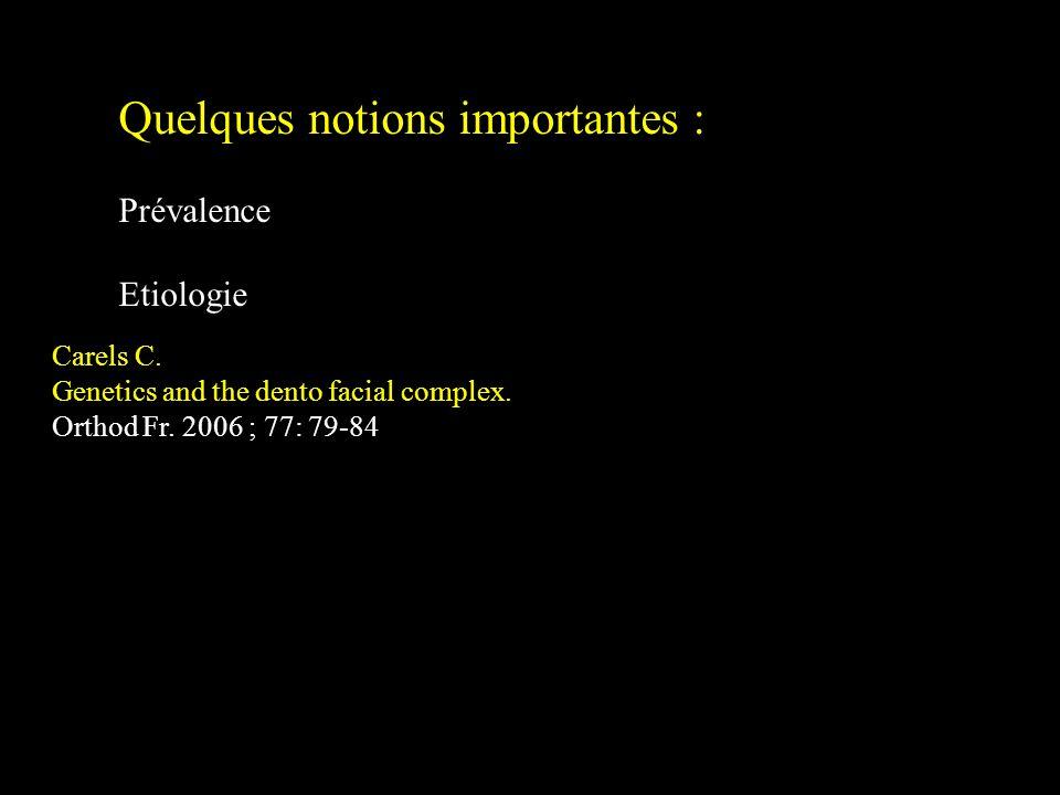 Quelques notions importantes : Prévalence Etiologie Carels C. Genetics and the dento facial complex. Orthod Fr. 2006 ; 77: 79-84
