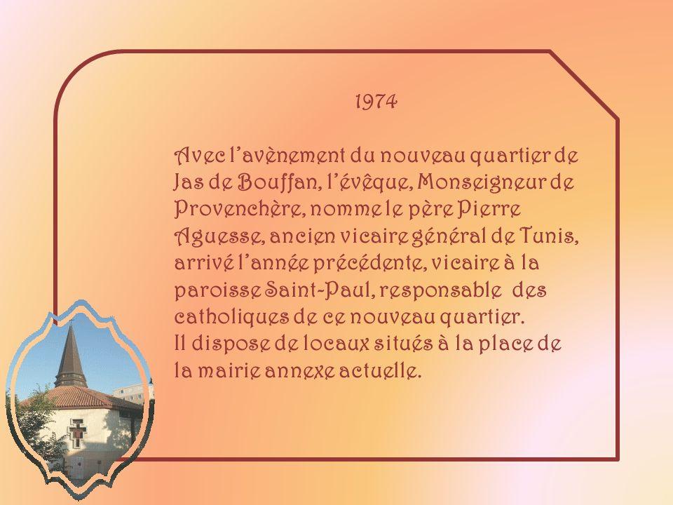 1974 Avec lavènement du nouveau quartier de Jas de Bouffan, lévêque, Monseigneur de Provenchère, nomme le père Pierre Aguesse, ancien vicaire général de Tunis, arrivé lannée précédente, vicaire à la paroisse Saint-Paul, responsable des catholiques de ce nouveau quartier.