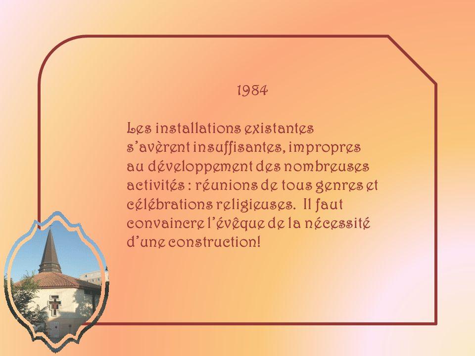 1984 Les installations existantes savèrent insuffisantes, impropres au développement des nombreuses activités : réunions de tous genres et célébrations religieuses.