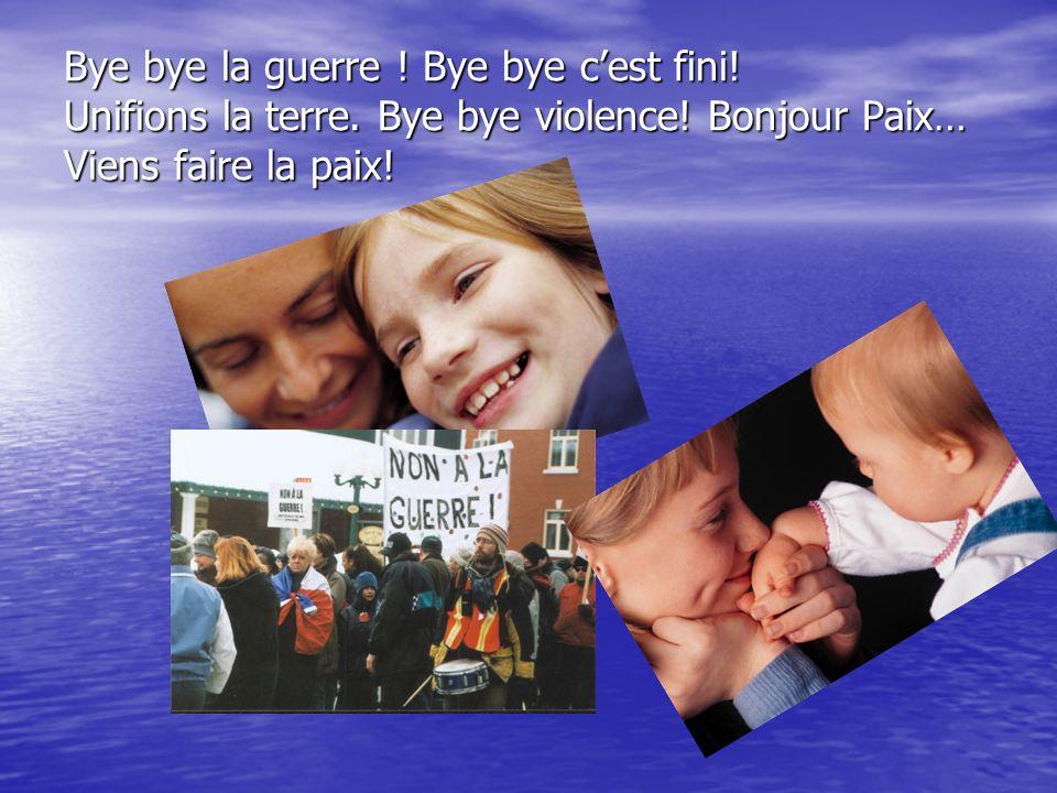 Bye bye la guerre ! Bye bye cest fini! Unifions la terre. Bye bye violence! Bonjour Paix… Viens faire la paix!